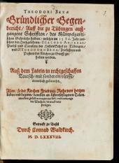 Gründlicher Gegenbericht auff die zu Tübingen außgangene Schriften, des Mümpelgartischen Gesprächs halben, welches im 1586. Jahr zwischen den Hochgelehrten D. Iacobo Andreae, Probst und Cantzlern der Hohen Schul zu Tübingen, und D. Theodoro Beza, Professorn und Pastorn der Kirchen zu Genff gehalten worden: Auß dem Latein in rechtgeschaffen Teutsch, mit sonderem vleisse, trewlich gebracht ...