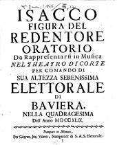Isacco figura del redentore: da rappresentarsi in musica nel Theatro di Corte per comando di sua altezza serenissima Elettorale di Bavaria : nella quadragesima dell'anno MDCCXLIX