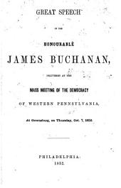Great speech of the Honourable James Buchanan: delivered at the mass meeting of the Democracy of western Pennsylvania, at Greensburg ... Oct. 7, 1852
