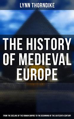 The History of Medieval Europe  From the Decline of the Roman Empire to the Beginning of the Sixteenth Century