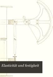 Elasticität und festigkeit: die für Technik wichtigsten Sätze und deren erfahrungsmässige Grundlage