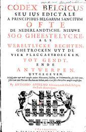 Codex Belgicus seu Ius edictale a principibus Belgarum sancitum ofte De Nederlandtsche, nieuwe soo gheestelycke, als wereltlycke rechten, ghetrocken uyt de vier placcaet-boecken, tot Gendt, ende Antwerpen, uytgegeven. Midtsgaders uyt noch eenighe andere placcaeten, edicten, en ordonnantien, die inde voorschreven vier placcaet-boecken niet bekent, ende over-sulcx hier achter aenghevoeght sijn
