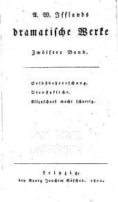A. W. Ifflands dramatische Werke: Bd. Selbstbeherrschung. Dienstpflicht. Allzuscharf macht schartig