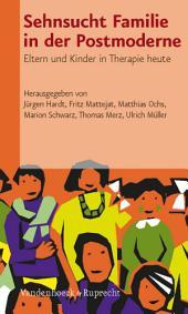 Sehnsucht Familie in der Postmoderne: Eltern und Kinder in Therapie heute