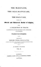 The Mahávansi, the Rájá-ratnácari, and the Rájá-vali: Forming the Sacred and Historical Books of Ceylon; Also, a Collection of Tracts Illustrative of the Doctrines and Literature of Buddhism, Volume 2