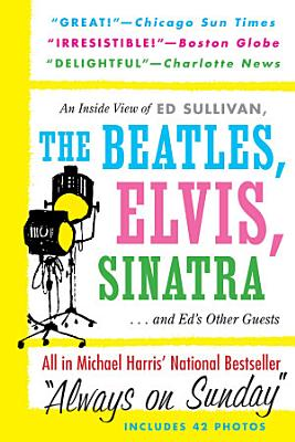 Always On Sunday  An Inside View of Ed Sullivan  the Beatles  Elvis  Sinatra   Ed s Other Guests