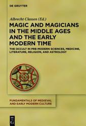 Magic and Magicians in the Middle Ages and the Early Modern Time: The Occult in Pre-Modern Sciences, Medicine, Literature, Religion, and Astrology