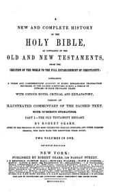 A New and Complete History of the Holy Bible as Contained in the Old and New Testaments: From the Creation of the World to the Full Establishment of Christianity ; Containing a Clear and Comprehensive Account of Every Remarkable Transaction Recorded in the Sacred Scriptures During a Period of Upward of Four Thousand Years, Volumes 1-2