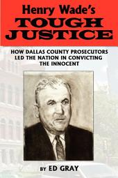 Henry Wade's Tough Justice: How Dallas County Prosecutors Led the Nation in Convicting the Innocent