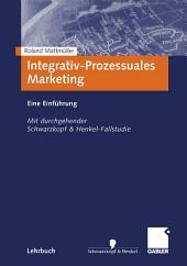 Integrativ-Prozessuales Marketing: Eine Einführung. Mit durchgehender Schwarzkopf&Henkel-Fallstudie