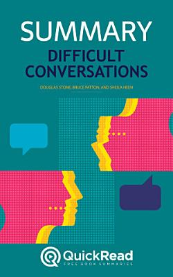 Difficult Conversations by Douglas Stone  Bruce Patton  and Sheila Heen  Summary