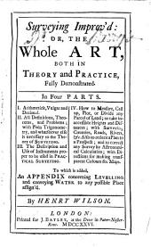 Surveying Improv'd: Or, the Whole Art, Both in Theory and Practice, Fully Demonstrated. In Four Parts. ... To which is Added, an Appendix Concerning Levelling and Conveying Water ... By Henry Wilson