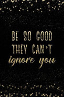 Be So Good They Can't Ignore You: Notebook with Inspirational Quotes Inside College Ruled Lines