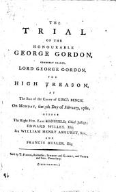 The Trial of the Honourable George Gordon: Commonly Called, Lord George Gordon, for High Treason, at the Bar of the Court of King's Bench, on Monday, the 5th Day of February, 1781. ...