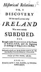Historical Relations: Or, a Discovery of the True Causes why Ireland was Never Entirely Subdued, Nor Brought Under Obedience of the Crown of England, Until the Beginning of the Reign of King James the First. ... by Sir John Davis, ...