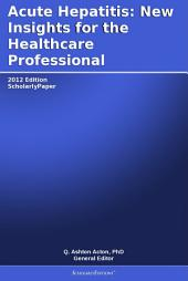 Acute Hepatitis: New Insights for the Healthcare Professional: 2012 Edition: ScholarlyPaper