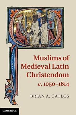 Muslims of Medieval Latin Christendom  c 1050   1614 PDF