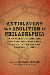 Antislavery and Abolition in Philadelphia: Emancipation and the Long Struggle for Racial Justice in the City of Brotherly Love
