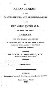 An Arrangement of the Psalms, Hymns, and Spiritual Songs of the Rev. Isaac Watts: To which are Added Indexes, Very Much Enlarged and Improved, to Facilitate the Use of the Whole in Finding Psalms Or Hymns Suited to Particular Subjects Or Occasions