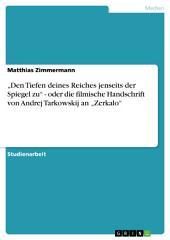 """""""Den Tiefen deines Reiches jenseits der Spiegel zu"""" - oder die filmische Handschrift von Andrej Tarkowskij an """"Zerkalo"""""""