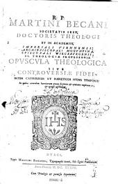 Martini Becani, Opuscula theologica sive controversiae fidei inter catholicos et haereticos (etc.)