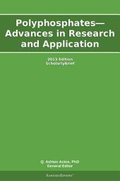 Polyphosphates—Advances in Research and Application: 2013 Edition: ScholarlyBrief