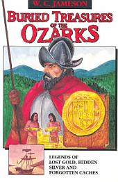 Buried Treasures of the Ozarks: Legends of Lost Gold, Hidden Silver, and Forgotten Caches