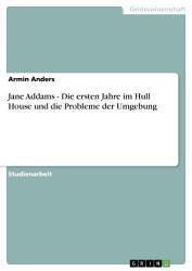 Jane Addams   Die ersten Jahre im Hull House und die Probleme der Umgebung PDF