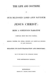 The Life and Doctrine of Our Blessed Lord and Saviour Jesus Christ: Being a Continuous Narrative Compiled from the Four Gospels, Bringing Together the Several Incidents and Particulars Recorded by Each Evangelist, Relating to Each Transaction and Discourse; All in the Words of the Authorized Version, with References Thereto