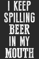 I Keep Spilling Beer in My Mouth