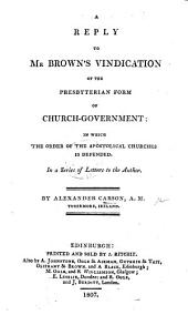 A Reply to Mr. Brown's Vindication of the Presbyterian Form of Church-Government ... In a series of letters to the author
