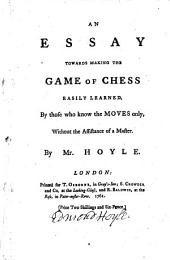 An Essay Towards Making the Game of Chess Easily Learned, by Those who Know the Moves Only ...