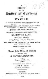 A Digest of the Duties of Customs and Excise, payable upon all foreign articles imported into and exported from Great Britain: duties outwards, and countervailing duties between Great Britain and Ireland. Customs and Excise bounties: bounties on fisheries; duties coastwise; quarantine laws; tonnage duties ... regulations of the Commercial, East India, London, and West India Docks; trade of Great Britain with Europe, Asia, Africa, and America; together with a copious appendix. Brought up to 1st Dec. 1818