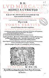 Dn. Lud. Mercati ... Operum tomus tertius: libros, [et] tractatus olim editos complectens, in tres partes distributus : 1. De mulierum in genere, De virginum, [et] viduarum, De sterilium, [et] praegnantium, De puerperarum [et] nutricum affectionibus, libri quator ; 2. De pulsuum arte, [et] harmonia, libri duo ; 3. De recto praesidiorum artis medicae vsu, [et] indicatione, libri duo ...