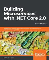 Building Microservices with .NET Core 2.0: Transitioning monolithic architectures using microservices with .NET Core 2.0 using C# 7.0, 2nd Edition, Edition 2