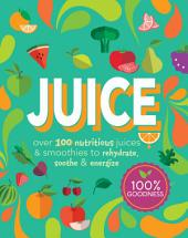 Juice: Over 100 Nutritious Juices & Smoothies to Rehydrate, Soothe & Energize