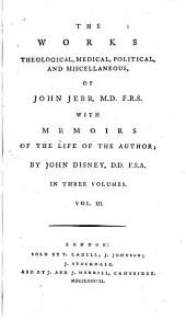 The Works, Theological, Medical, Political, and Miscellaneous, of John Jebb: With Memoirs of the Life of the Author, Volume 3