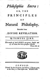 Philosophia sacra: or, The principles of natural philosophy. Extracted from divine revelation
