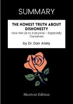SUMMARY - The Honest Truth About Dishonesty: How We Lie To Everyone Especially Ourselves By Dr. Dan Ariely