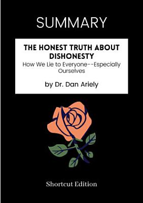 SUMMARY   The Honest Truth About Dishonesty  How We Lie To Everyone Especially Ourselves By Dr  Dan Ariely