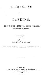 A Treatise on Banking. The Duties of a Banker, and His Personal Requisites Therefor