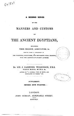 A Second Series of the Manners and Customs of the Ancient Egyptians Including Their Religion  Agriculture   c   Derived from a Comparison of the Paintings  Sculptures  and Monuments Still Existing  with the Accounts of Ancient Authors by Sir J  Gardner Wilkinson PDF