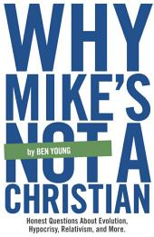 Why Mike's Not A Christian: Honest Questions About Evolution, Relativism, Hypocrisy, and More.