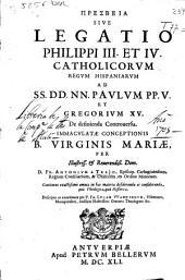 Presbeia sive Legatio Philippi III et IV catholicorum regum hispaniarum ad ... Paulum PP. V et Gregorium XV de definienda controuersia Inmaculatae Conceptionis B. Virginis Mariae