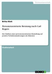 Personenzentrierte Beratung nach Carl Rogers: Der Einfluss einer personenzentrierten Einstellung auf positive Verhaltensänderungen des Klienten