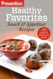 Prevention Healthy Favorites: Snack & Appetizer Recipes: 48 Easy & Delicious Bites!