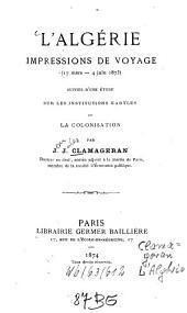 L' Algérie: Impressions de voyage 17. 3. - 4. 6. 1873 suivies d'une étude sur les institutions kabyles et la colonisation