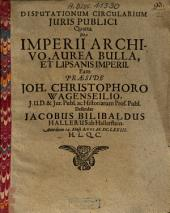Disputationes Circulares Iuris Publici: De Imperii Archivo, Aurea Bulla, Et Lipsanis Imperii. Quarta
