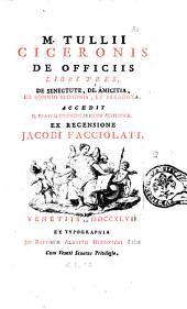 M. Tullii Ciceronis De officiis libri tres, De senectute, De amicitia, De somnio Scipionis, et Paradoxa. Accedit Q. fratris commentariolum petitionis. Ex recensione Jacobi Facciolati