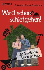 Wird schon schiefgehen!: Die Swobodas bauen ein Haus. - Aufgezeichnet von Tobias Friedrich